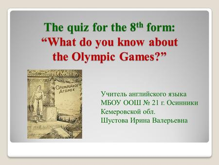 "The quiz for the 8 th form: ""What do you know about the Olympic Games?"" Учитель английского языка МБОУ ООШ № 21 г. Осинники Кемеровской обл. Шустова Ирина."