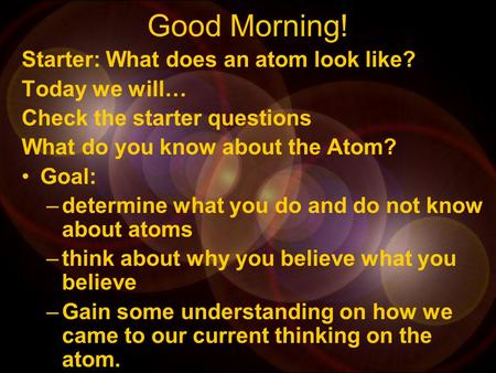 Good Morning! Starter: What does an atom look like? Today we will… Check the starter questions What do you know about the Atom? Goal: –determine what.
