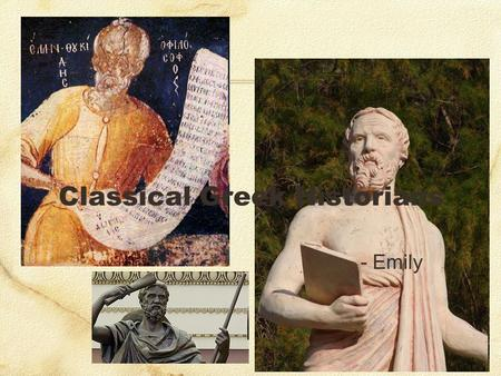 "Classical Greek Historians - Emily. Classical Greek Historians ""History"" < historiai 'inquiries, research' Herodotus & Thucydides Founders of Western."
