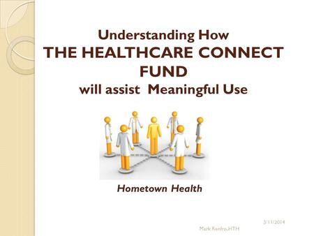 Understanding How THE HEALTHCARE CONNECT FUND will assist Meaningful Use 3/11/2014 Mark Renfro, HTH Hometown Health.