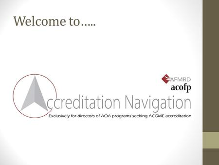 Welcome to…... The Single Accreditation System: AOA/ACGME Integration At Last! Judith Pauwels, MD AAFP Residency Program Solutions Consultant.