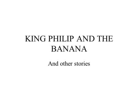 KING PHILIP AND THE BANANA And other stories. Once upon a time there was a King named Philip. Now King Philip loved to eat fruit. In fact King Philip.