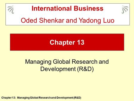 Chapter 13: Managing Global Research and Development (R&D) Chapter 13 Managing Global Research and Development (R&D) International Business Oded Shenkar.