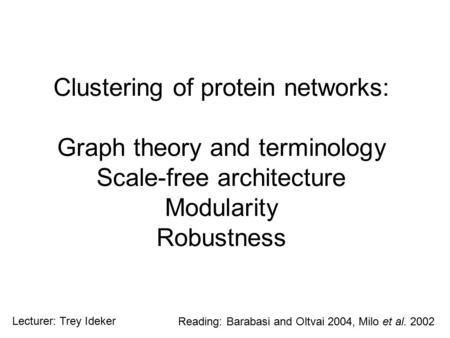 Clustering of protein networks: Graph theory and terminology Scale-free architecture Modularity Robustness Reading: Barabasi and Oltvai 2004, Milo et al.