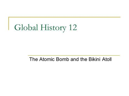 Global History 12 The Atomic Bomb and the Bikini Atoll.