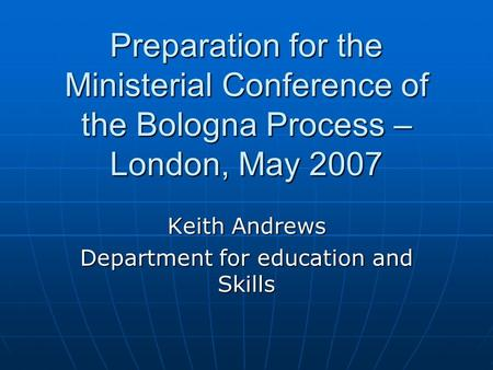 Preparation for the Ministerial Conference of the Bologna Process – London, May 2007 Keith Andrews Department for education and Skills.