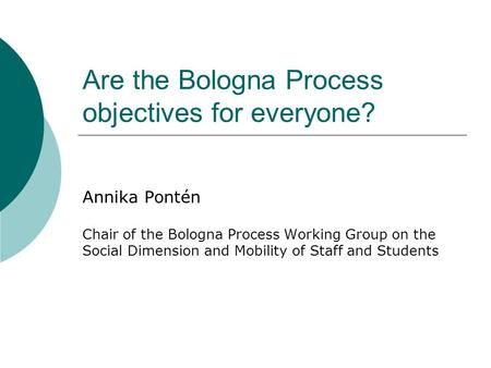Are the Bologna Process objectives for everyone? Annika Pontén Chair of the Bologna Process Working Group on the Social Dimension and Mobility of Staff.