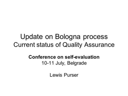 Update on Bologna process Current status of Quality Assurance Conference on self-evaluation 10-11 July, Belgrade Lewis Purser.