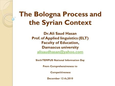 The Bologna Process and the Syrian Context Dr. Ali Saud Hasan Prof. of Applied linguistics (ELT) Faculty of Education, Damascus university