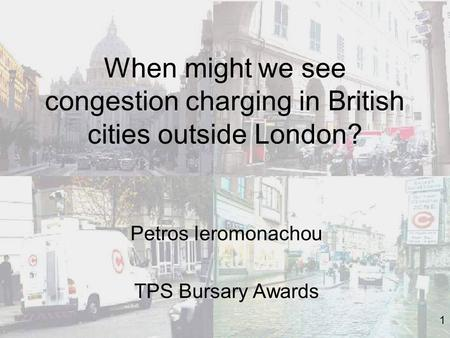 1 When might we see congestion charging in British cities outside London? Petros Ieromonachou TPS Bursary Awards.