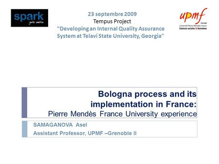 Bologna process and its implementation in France: Pierre Mendès France University experience SAMAGANOVA Asel Assistant Professor, UPMF –Grenoble II 23.