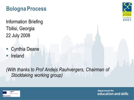 Bologna Process Information Briefing Tbilisi, Georgia 22 July 2008  Cynthia Deane  Ireland (With thanks to Prof Andejs Rauhvergers, Chairman of Stocktaking.