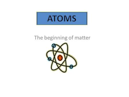 The beginning of matter. An atom is the smallest unit of matter that exists.
