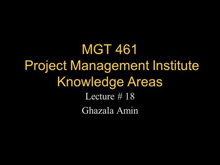 MGT 461 Project Management Institute Knowledge Areas Lecture # 18 Ghazala Amin.