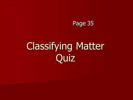 Classifying Matter Quiz Page 35. 1. a) element b) compound c) Homogeneous Mixture d) Heterogeneous Mixture 1. a) element b) compound c) Homogeneous Mixture.