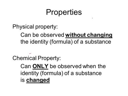 Properties Physical property: Can be observed without changing the identity (formula) of a substance Chemical Property: Can ONLY be observed when the identity.
