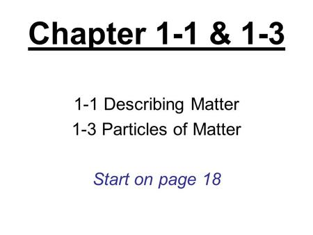1-1 Describing Matter 1-3 Particles of Matter Start on page 18