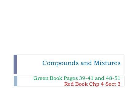 Compounds and Mixtures Green Book Pages 39-41 and 48-51 Red Book Chp 4 Sect 3.