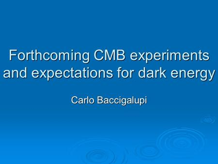 Forthcoming CMB experiments and expectations for dark energy Carlo Baccigalupi.