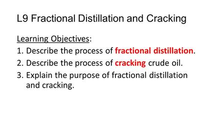 L9 Fractional Distillation and Cracking Learning Objectives: 1.Describe the process of fractional distillation. 2.Describe the process of cracking crude.
