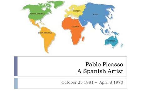 Pablo Picasso A Spanish Artist October 25 1881 – April 8 1973.