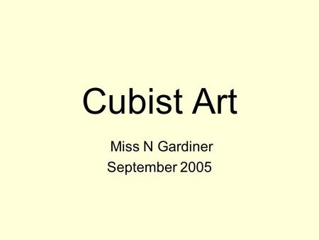 Cubist Art Miss N Gardiner September 2005. CUBISM The Cubist movement lasted from about 1908 to 1914 (WW1) There are many different styles of Cubist art.