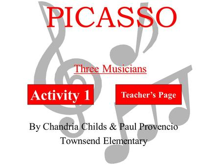 PICASSO By Chandria Childs & Paul Provencio Townsend Elementary Activity 1 Teacher's Page Three Musicians.
