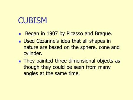 CUBISM Began in 1907 by Picasso and Braque. Used Cezanne's idea that all shapes in nature are based on the sphere, cone and cylinder. They painted three.