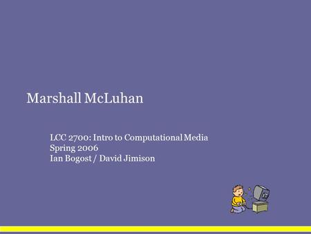 Marshall McLuhan LCC 2700: Intro to Computational Media Spring 2006 Ian Bogost / David Jimison.