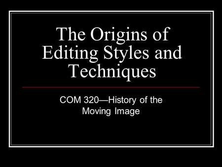 The Origins of Editing Styles and Techniques COM 320—History of the Moving Image.