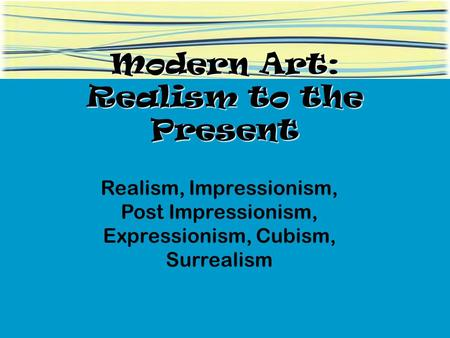 Modern Art: Realism to the Present Realism, Impressionism, Post Impressionism, Expressionism, Cubism, Surrealism.