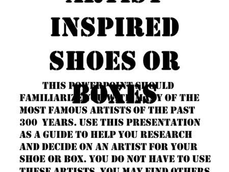 Artist Inspired Shoes or Boxes This PowerPoint should familiarize you with many of the MOST famous artists of the past 300 years. Use this presentation.