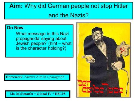 Do Now: What message is this Nazi propaganda saying about Jewish people? (hint – what is the character holding?) Aim: Why did German people not stop Hitler.