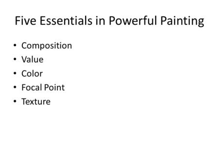 Five Essentials in Powerful Painting Composition Value Color Focal Point Texture.