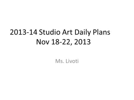 2013-14 Studio Art Daily Plans Nov 18-22, 2013 Ms. Livoti.