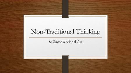Non-Traditional Thinking & Unconventional Art. What is Non-Traditional Thinking? requires you to think differently or in a new way we must understand.