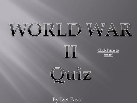 By Izet Pasic. QUESTION 1 Who Started World War II Kum II-Sun George W Bush John Howard Adolf Hitler.
