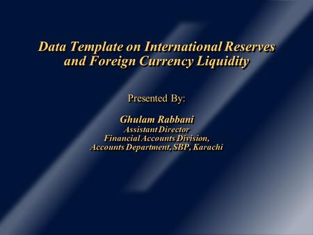 Data Template on International Reserves and Foreign Currency Liquidity Presented By: Ghulam Rabbani Assistant Director Financial Accounts Division, Accounts.