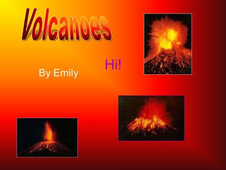 By Emily Hi!. What is a Volcano? A volcano is a mountain or rock which has a gap in it. Because there was too much pressure underground, the rock or mountain.