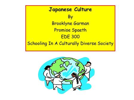 Japanese Culture By Brooklyne Garman Promise Spaeth EDE 300 Schooling In A Culturally Diverse Society.