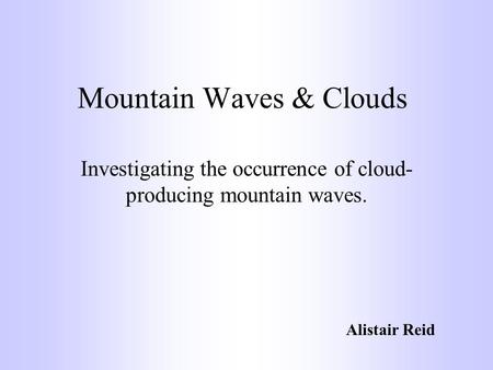 Mountain Waves & Clouds Investigating the occurrence of cloud- producing mountain waves. Alistair Reid.