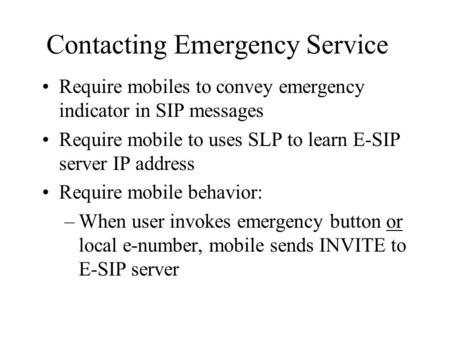 Contacting Emergency Service Require mobiles to convey emergency indicator in SIP messages Require mobile to uses SLP to learn E-SIP server IP address.