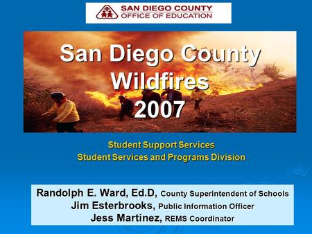 San Diego County Wildfires 2007 Student Support Services Student Services and Programs Division Randolph E. Ward, Ed.D, County Superintendent of Schools.