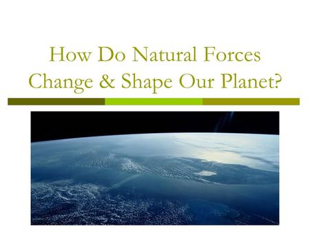How Do Natural Forces Change & Shape Our Planet?.