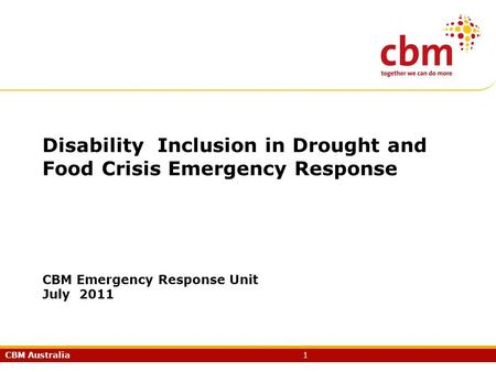 CBM Australia1 Disability Inclusion in Drought and Food Crisis Emergency Response CBM Emergency Response Unit July 2011.