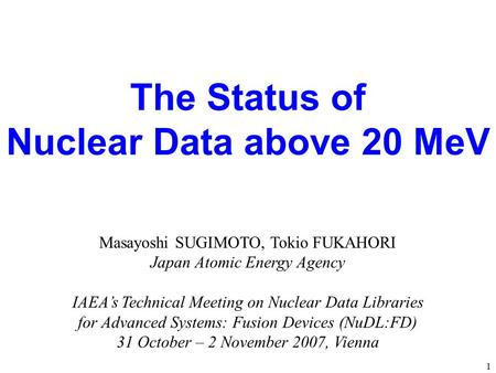 The Status of Nuclear Data above 20 MeV Masayoshi SUGIMOTO, Tokio FUKAHORI Japan Atomic Energy Agency IAEA's Technical Meeting on Nuclear Data Libraries.
