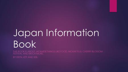 Japan Information Book THIS BOOK IS ABOUT JAPANESE THINGS LIKE FOOD, MOUNT FUJI, CHERRY BLOSSOM FESTIVAL AND MUCH MORE. BY ERYN, IZZY AND SEB.