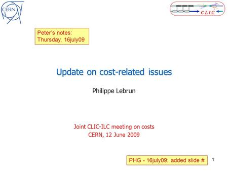 1 Update on cost-related issues Philippe Lebrun Joint CLIC-ILC meeting on costs CERN, 12 June 2009 Peter's notes: Thursday, 16july09 PHG - 16july09: added.