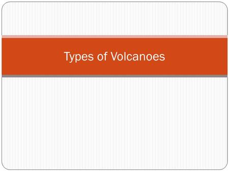 Types of Volcanoes. Three Types of Volcanoes What are they?