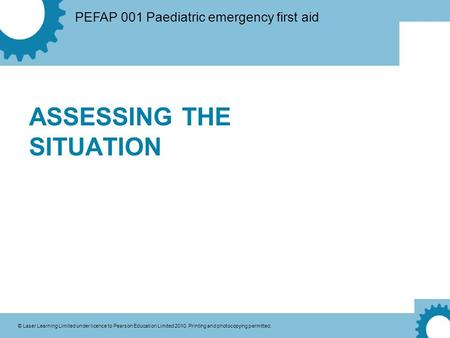 PEFAP 001 Paediatric emergency first aid © Laser Learning Limited under licence to Pearson Education Limited 2010. Printing and photocopying permitted.